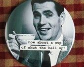 Funny coffee magnet. can i pour you a  cup of shut the hell up. 3 inch mylar