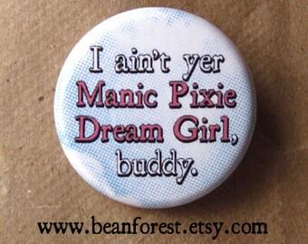 "i ain't yer manic pixie dream girl, buddy - feminist pin funny feminism gift movie fantasy 1.25"" pinback button badge refrigerator magnet"