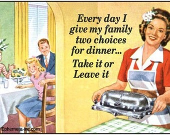 "Magnet, ""Every day I give my family two choices for dinner... Take it or Leave it"""