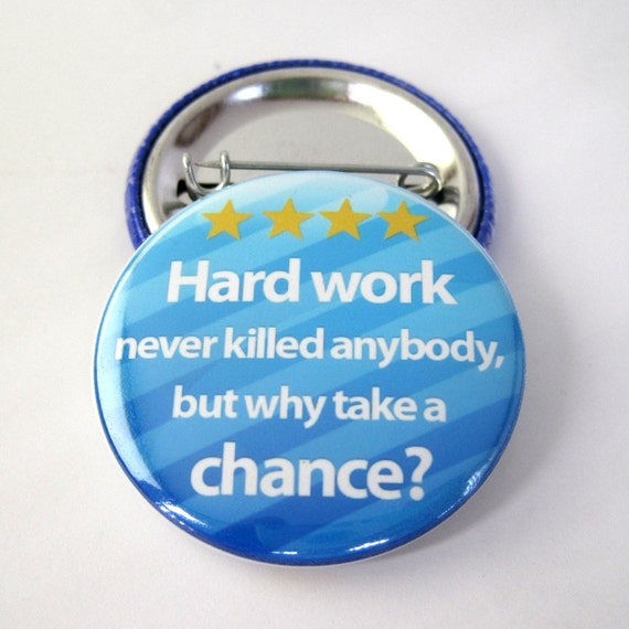 Hardwork Never Killed Anybody, But Why Take a Chance 1 1/2 inches (38mm) Photo Pinback  Button or Magnet