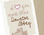 Valentines Day Card I Love You More Than Downton Abbey,  5 x 7 Greeting Card