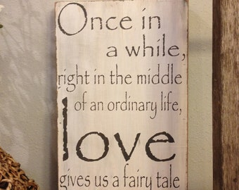 Once in a while, right in the middle of an ordinary life Love gives us a fairy tale - handpainted wood sign - great wedding gift