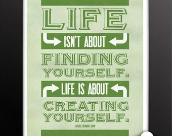 Print: Life isn't about finding yourself. Life is about creating yourself — George Bernard Shaw, inspirational