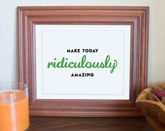 "Make Today Ridiculously Amazing // 8""x10"" typography print in your color choice"