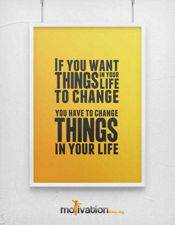 If you want things in your life to change motivational poster