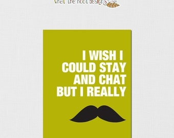 "Printable ""I wish I could stay and chat, but I really mustache""  - DIGITAL PRINT"