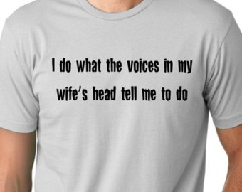 I do What the voices in my wife's head tell me to do   Funny  T shirt screenprinted  Humor Tee