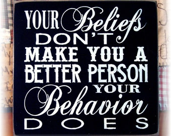 Your beliefs don't make you a better person your behavior does typography wood sign