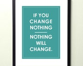 if you change nothing - nothing will change. 8.5x11 quote poster print - FAST SHIPPING