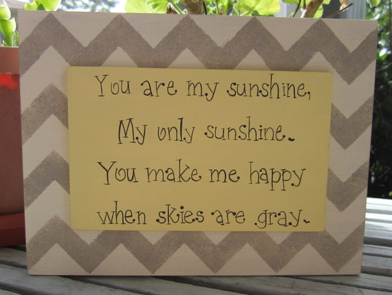 "Hand Painted Wooden Chevron Gray and Yellow Sign, "" You are my sunshine, My only sunshine. You make me happy when skies are gray."""