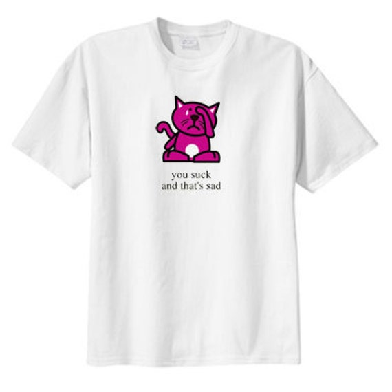 You suck and thats sad t-shirt