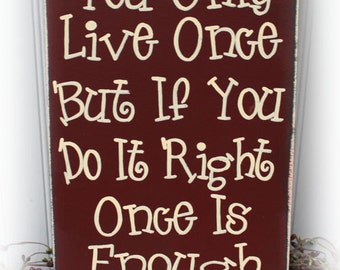 You Only Live Once But If You Do It Right Once Is Enough Wood Sign
