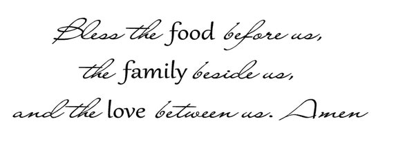 Bless the food before us, the family beside us and the love between us. Amen