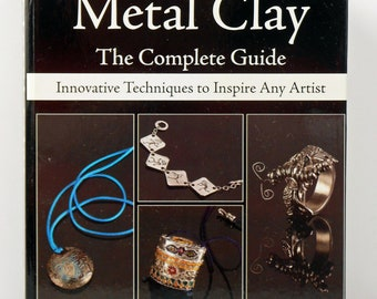 Metal Clay The Complete Guide: Innovative Techniques to Inspire Any Artist