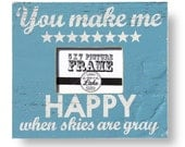 You Make Me Happy When Skies Are Gray 5 x 7 Photo Frame