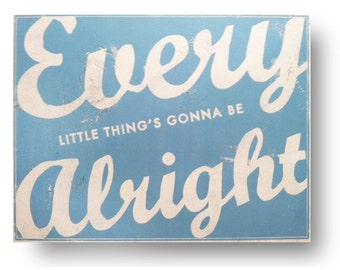 Every Little Thing's Gonna be Alright.  10 x 13