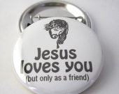 1 1/2 inches (38mm) Meme Jesus loves you (but only as a friend) Photo Pinback Button, Magnet or Key Chain