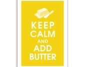 Keep Calm and ADD BUTTER 13x19 Art Print (featured in Canary Yellow) Buy 3 get 1 FREE  Keep Calm Art Keep Calm Poster