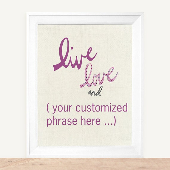 Live Love and ( You Choose The Phrase )  Custom Colors 8x10 Art Print