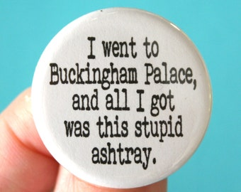 "I went to buckingham palace and all i got was this stupid ashtray. 1.25"" pinback button."