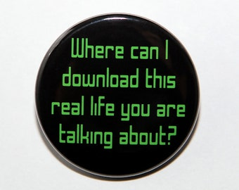 Where Can I Download This Real Life - 1 1/2 inch 1.5 Button Pinback Badge Flatback Keychain Magnet