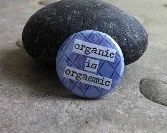 Organic is Orgasmic- Pinback Button, Magnet, Mirror, or Bottle Opener