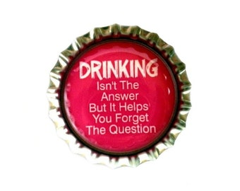 Drinking Humor Bottle Cap Magnet - 'Drinking Isn't The Answer, But It Helps You Forget The Question' - Refrigerator Magnet, Alcohol