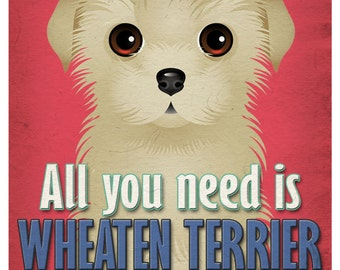 Wheaten Terrier Art Print - All You Need is Wheaten Terrier  Love Poster 11x14 - Dogs Incorporated