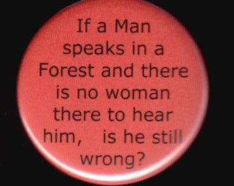 If a man speacks in a forest and there is no woman there to hear him, is he still wrong.   Pinback button or magnet