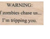 Wood Mounted   rubber stamp  Warning: If Zombies chase us I'm tripping you number 18404