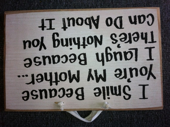 Smile because you're my mother sign laugh nothing you can do about it funny wood gift