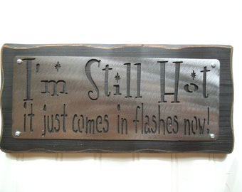 I'm STILL HOT it Just comes in Flashes now- FREE shipping Women, Ladies, Menopause, Gift, Sign, Plaque