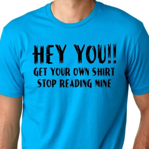 hey you get your own shirt stop reading mine funny t shirt