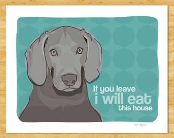 Weimaraner Art Print - If You Leave I Will Eat This House - Funny Dog Pop Art Prints Weimaraner Gifts