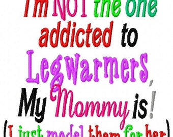 I'm not the one addicted to Legwarmers - my Mommy is (I just model them for her) - Machine Embroidery Design - 8 Sizes