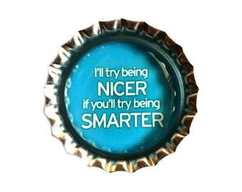 Bottle Cap Magnet - 'I'll Try Being Nicer If You Try Being Smarter'  - Humor - Refrigerator Magnet, Bottlecap Decor