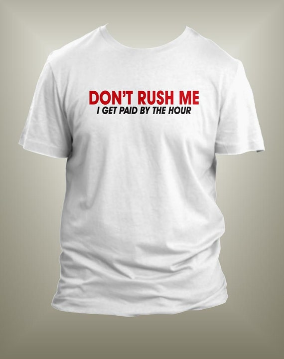 Dont Rush Me I Get Paid By The Hour Funny Screen By Bonteez