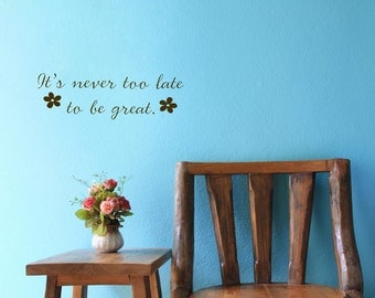It's Never Too Late to be Great - Quote - Saying - Words - Wall Decals - Your Choice of Color