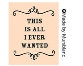 This is all I ever wanted - Typography Art Print - 8x10 Digital Download