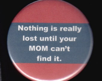Nothing is really lost until your MOM can't find it.    Pinback button or magnet