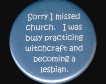 Sorry I missed church.  I was busy practicing witchcraft and becoming a lesbian.  Pinback button or magnet