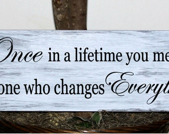 Primitive - Once in a lifetime you meet someone who changes Everything wood sign, wedding sign
