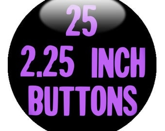 "25 CUSTOM 2.25"" pinback BADGES - Create with our Deisgn-O-Matic"