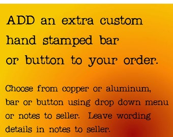 Add an extra custom hand stamped bar to your order, choose aluminum or copper, buttons no longer available