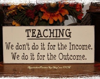 TEACHING We Dont Do It for the Income We Do It for the Outcome -Sign- School Teacher Classroom Gift