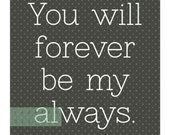 Printable. You will forever be my always.