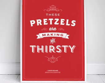 These Pretzels are Making Me Thirsty - Seinfeld Quote Print - Foodie - 11 x 17 // 18 x 24 // 24 x 36