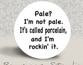 Pale I'm Not Pale. It's Called Porcelain and I'm Rockin It - PINBACK BUTTON or MAGNET - 1.25 inch round
