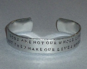 Dogs are not our whole life but they make our lives whole Hand Stamped Aluminum Cuff Bracelet, Dog Lover Inspirational Quote Cuff Bracelet