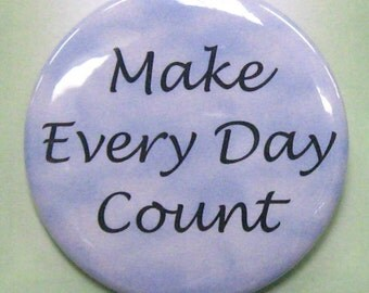"2 1/4"" pinback button Make Every Day Count."